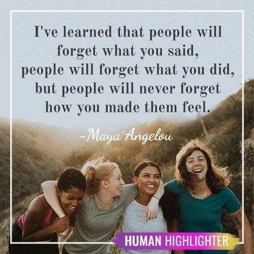 I've learned that people will forget what you said, people will forget what you did, but people will never forget how you made them feel. Maya Angelou. Human Highlighter.