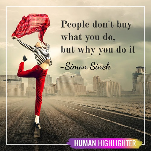 People don't buy what you do, but why you do it. Simon Sinek. Human Highlighter.